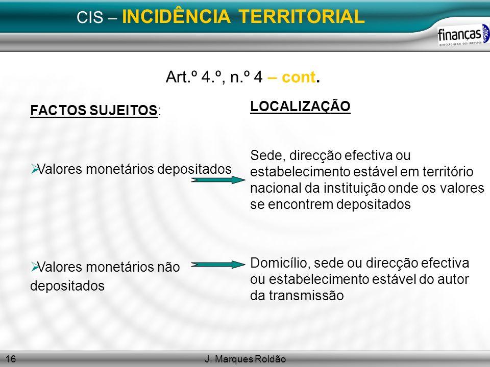 J. Marques Roldão16 CIS – INCIDÊNCIA TERRITORIAL Art.º 4.º, n.º 4 – cont. FACTOS SUJEITOS: Valores monetários depositados Valores monetários não depos