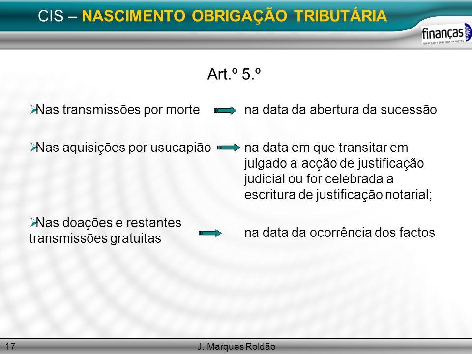 J. Marques Roldão17 CIS – NASCIMENTO OBRIGAÇÃO TRIBUTÁRIA Art.º 5.º Nas transmissões por morte Nas aquisições por usucapião Nas doações e restantes tr