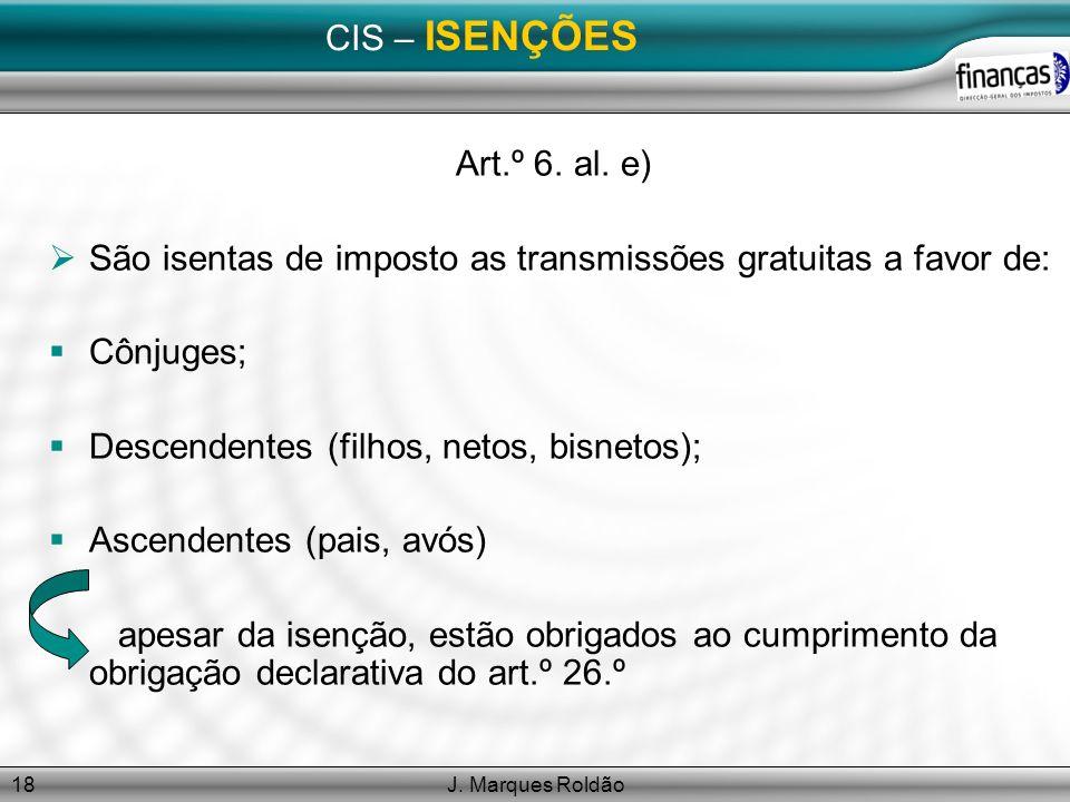J. Marques Roldão18 CIS – ISENÇÕES Art.º 6. al. e) São isentas de imposto as transmissões gratuitas a favor de: Cônjuges; Descendentes (filhos, netos,