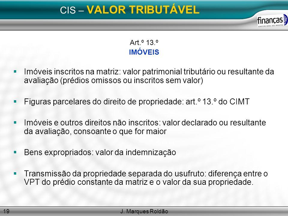 J. Marques Roldão19 CIS – VALOR TRIBUTÁVEL Art.º 13.º IMÓVEIS Imóveis inscritos na matriz: valor patrimonial tributário ou resultante da avaliação (pr