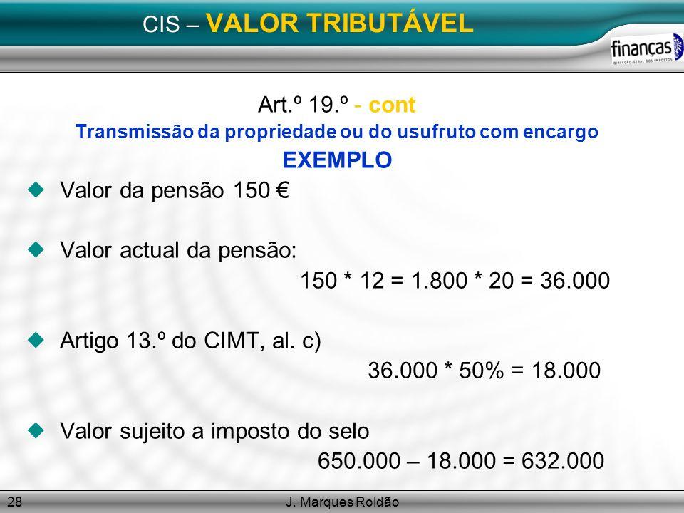 J. Marques Roldão28 CIS – VALOR TRIBUTÁVEL Art.º 19.º - cont Transmissão da propriedade ou do usufruto com encargo EXEMPLO Valor da pensão 150 Valor a