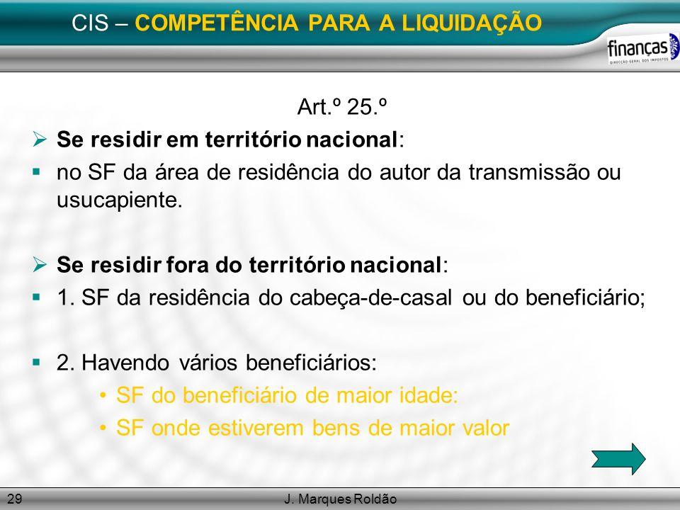 J. Marques Roldão29 CIS – COMPETÊNCIA PARA A LIQUIDAÇÃO Art.º 25.º Se residir em território nacional: no SF da área de residência do autor da transmis