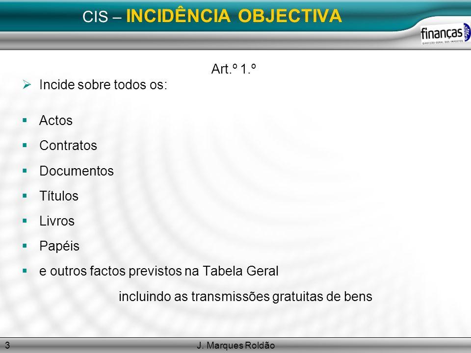 J. Marques Roldão3 CIS – INCIDÊNCIA OBJECTIVA Art.º 1.º Incide sobre todos os: Actos Contratos Documentos Títulos Livros Papéis e outros factos previs