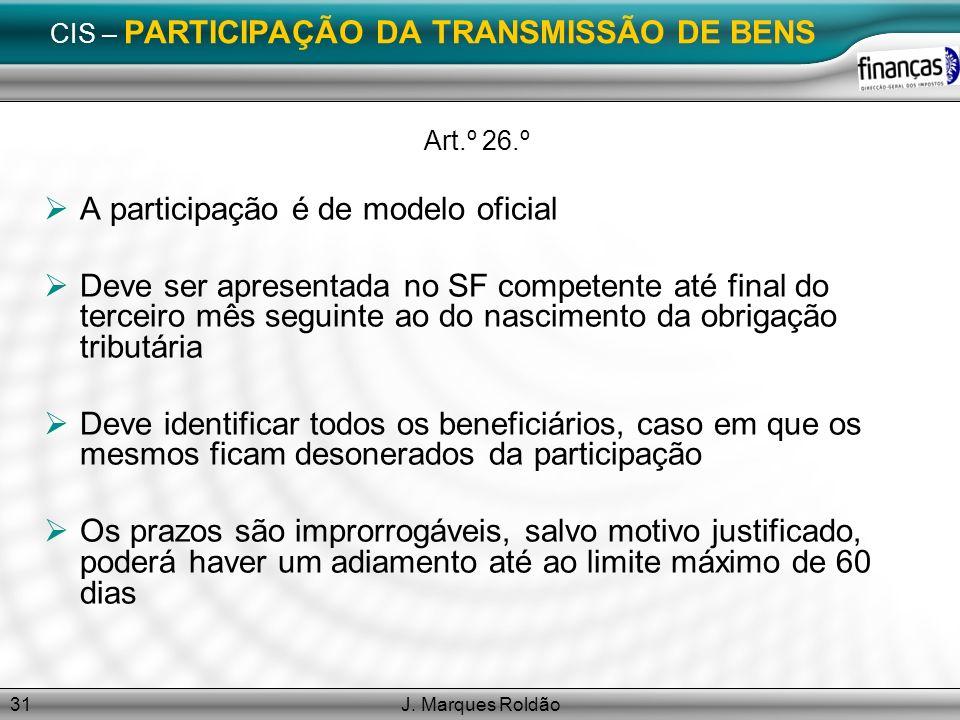 J. Marques Roldão31 CIS – PARTICIPAÇÃO DA TRANSMISSÃO DE BENS Art.º 26.º A participação é de modelo oficial Deve ser apresentada no SF competente até