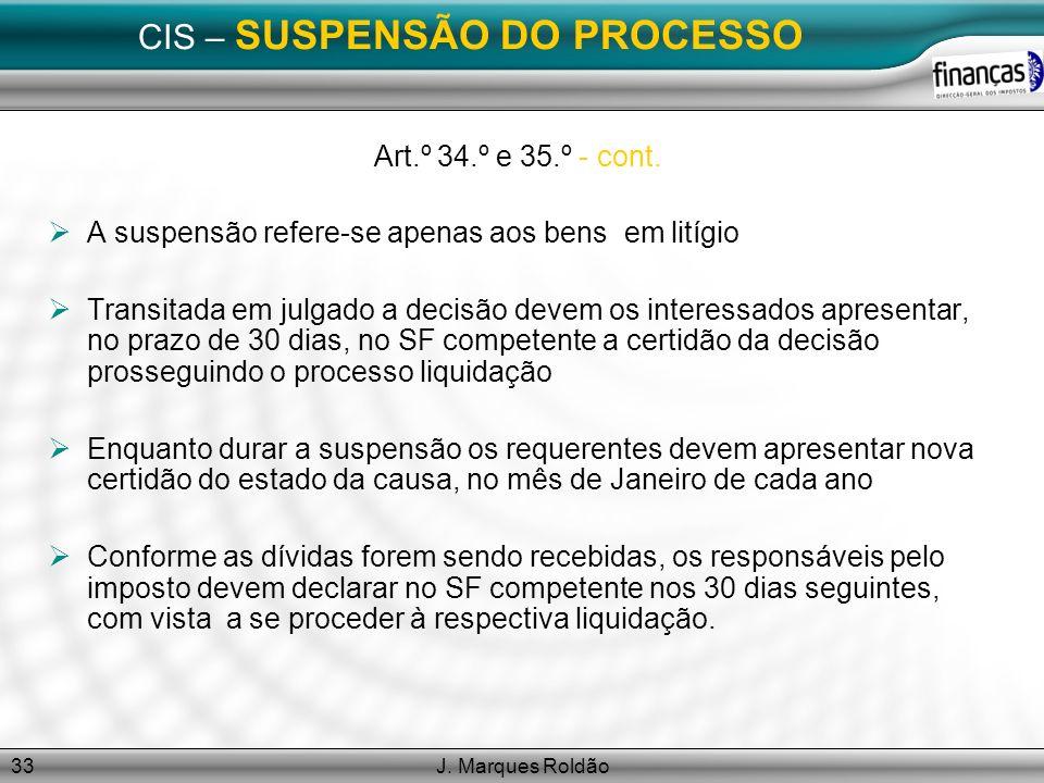 J. Marques Roldão33 CIS – SUSPENSÃO DO PROCESSO Art.º 34.º e 35.º - cont. A suspensão refere-se apenas aos bens em litígio Transitada em julgado a dec