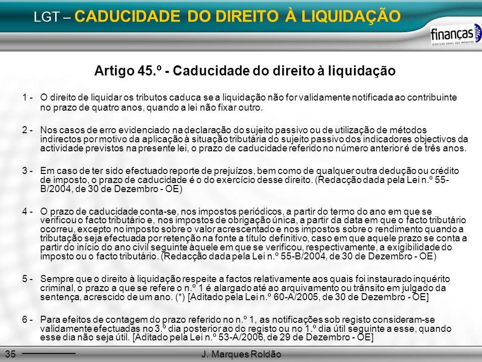 J. Marques Roldão35 LGT – CADUCIDADE DO DIREITO À LIQUIDAÇÃO Artigo 45.º - Caducidade do direito à liquidação 1 -O direito de liquidar os tributos cad