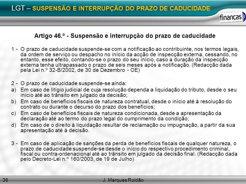 J. Marques Roldão36 LGT – SUSPENSÃO E INTERRUPÇÃO DO PRAZO DE CADUCIDADE Artigo 46.º - Suspensão e interrupção do prazo de caducidade 1 -O prazo de ca