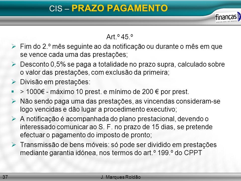 J. Marques Roldão37 CIS – PRAZO PAGAMENTO Art.º 45.º Fim do 2.º mês seguinte ao da notificação ou durante o mês em que se vence cada uma das prestaçõe