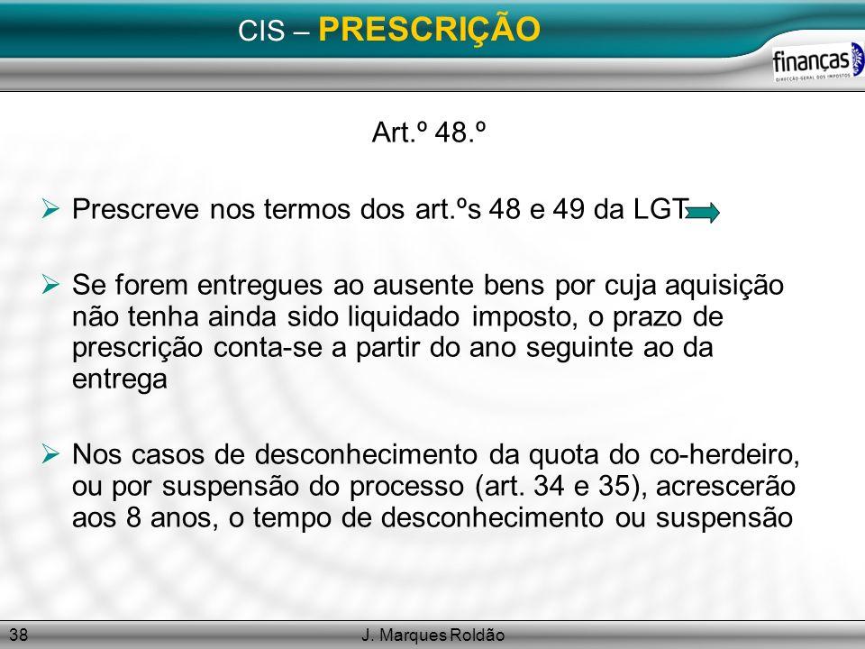 J. Marques Roldão38 CIS – PRESCRIÇÃO Art.º 48.º Prescreve nos termos dos art.ºs 48 e 49 da LGT Se forem entregues ao ausente bens por cuja aquisição n