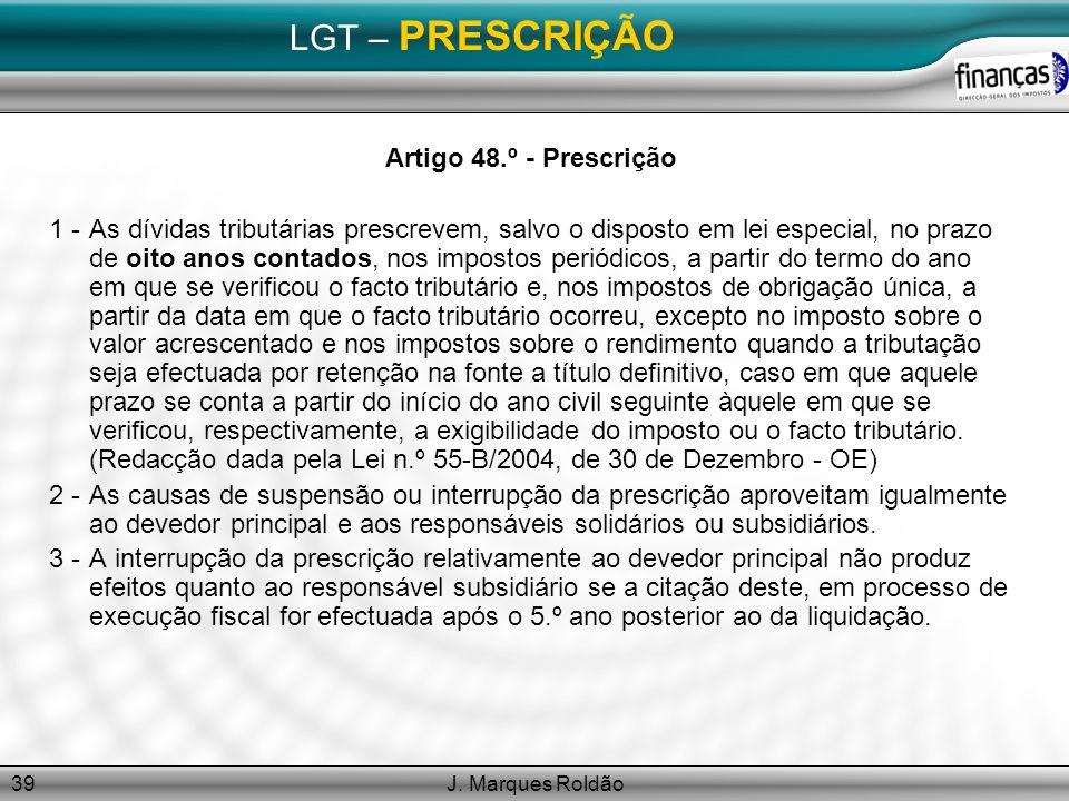 J. Marques Roldão39 LGT – PRESCRIÇÃO Artigo 48.º - Prescrição 1 -As dívidas tributárias prescrevem, salvo o disposto em lei especial, no prazo de oito