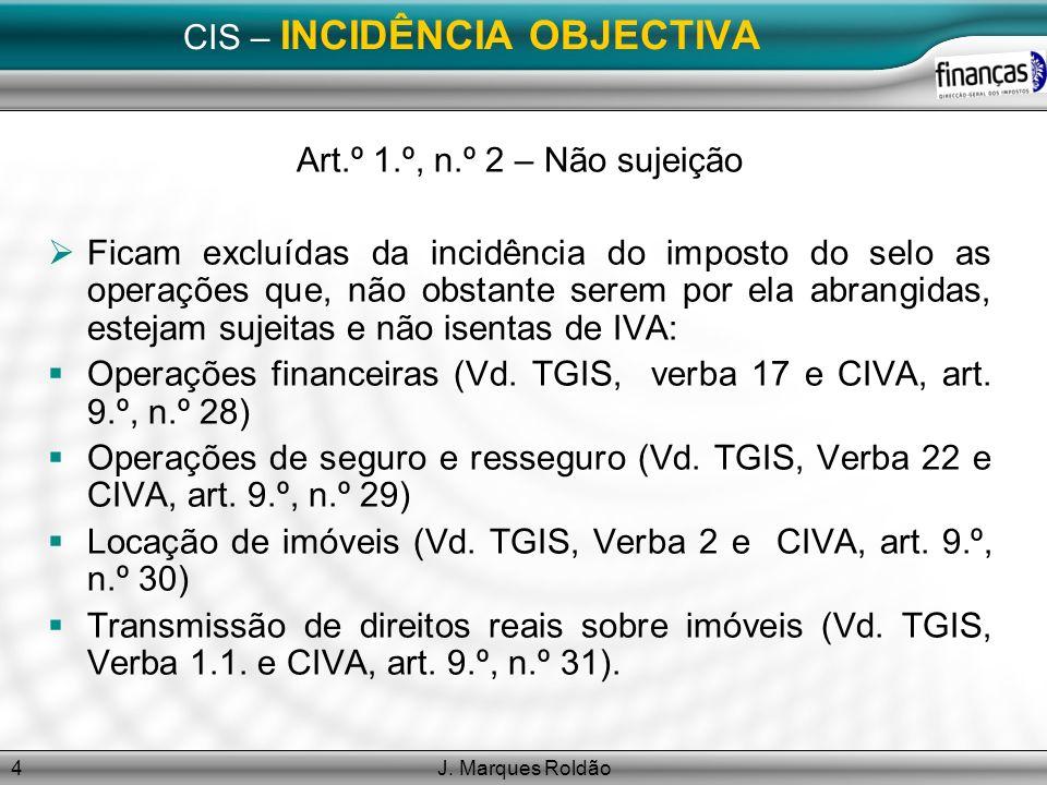 J. Marques Roldão4 CIS – INCIDÊNCIA OBJECTIVA Art.º 1.º, n.º 2 – Não sujeição Ficam excluídas da incidência do imposto do selo as operações que, não o