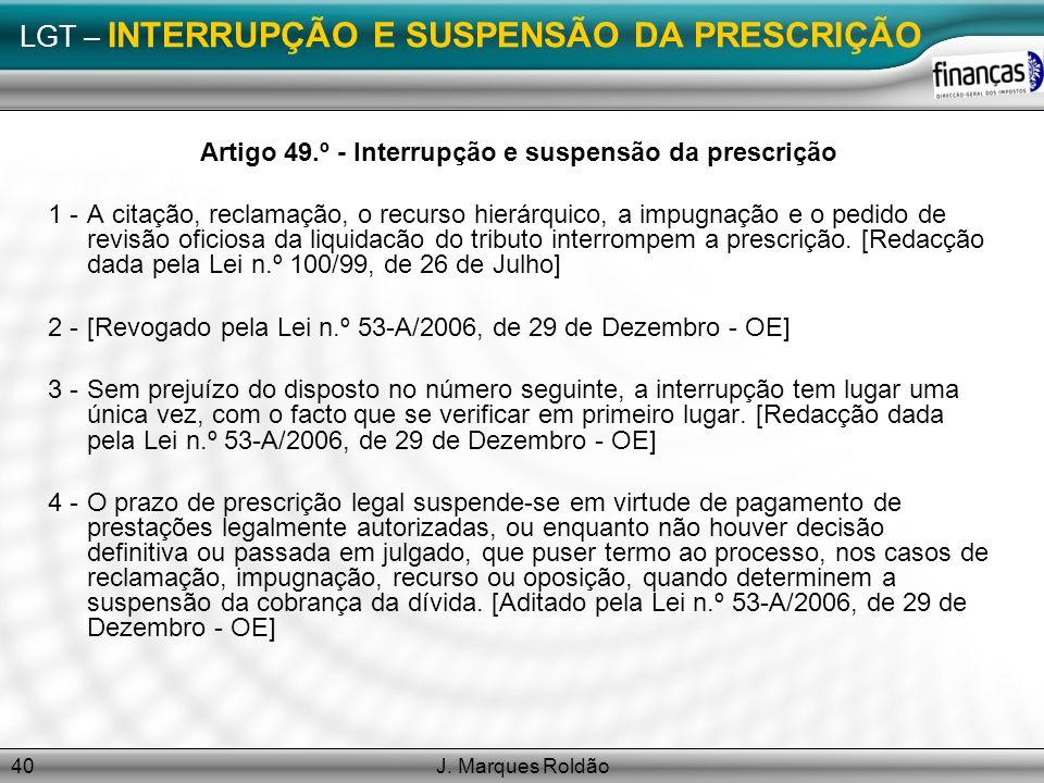 J. Marques Roldão40 LGT – INTERRUPÇÃO E SUSPENSÃO DA PRESCRIÇÃO Artigo 49.º - Interrupção e suspensão da prescrição 1 -A citação, reclamação, o recurs