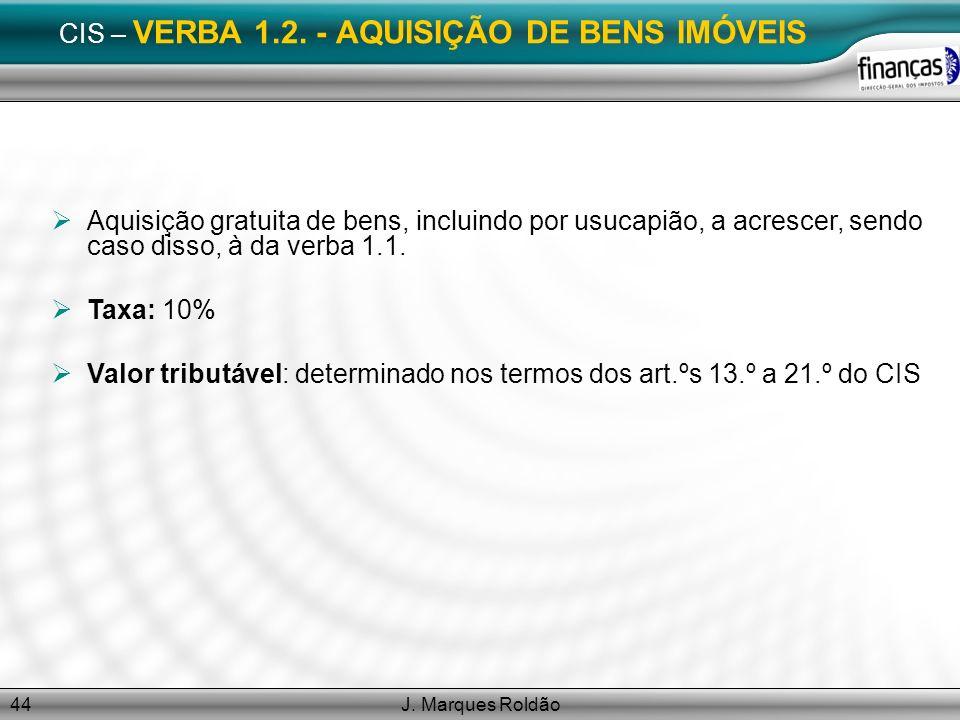 J. Marques Roldão44 CIS – VERBA 1.2. - AQUISIÇÃO DE BENS IMÓVEIS Aquisição gratuita de bens, incluindo por usucapião, a acrescer, sendo caso disso, à