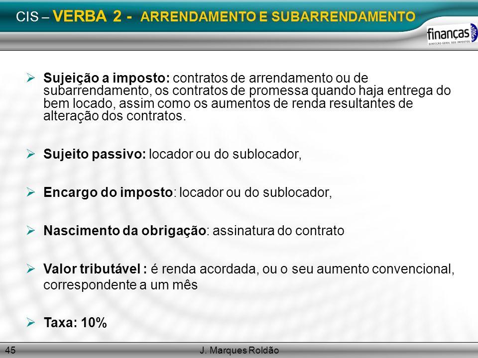 J. Marques Roldão45 CIS – VERBA 2 - ARRENDAMENTO E SUBARRENDAMENTO Sujeição a imposto: contratos de arrendamento ou de subarrendamento, os contratos d