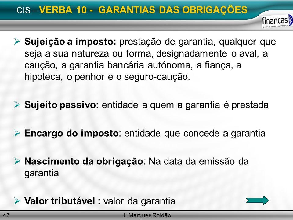 J. Marques Roldão47 CIS – VERBA 10 - GARANTIAS DAS OBRIGAÇÕES Sujeição a imposto: prestação de garantia, qualquer que seja a sua natureza ou forma, de