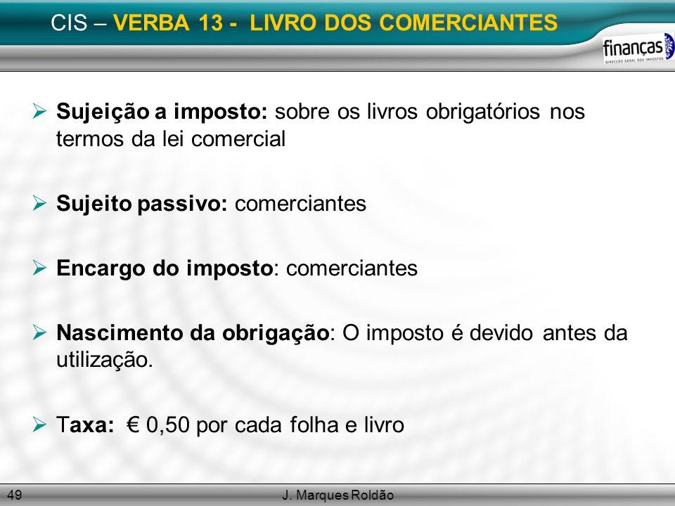 J. Marques Roldão49 CIS – VERBA 13 - LIVRO DOS COMERCIANTES Sujeição a imposto: sobre os livros obrigatórios nos termos da lei comercial Sujeito passi