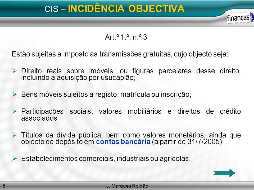 J. Marques Roldão5 CIS – INCIDÊNCIA OBJECTIVA Art.º 1.º, n.º 3 Estão sujeitas a imposto as transmissões gratuitas, cujo objecto seja: Direito reais so