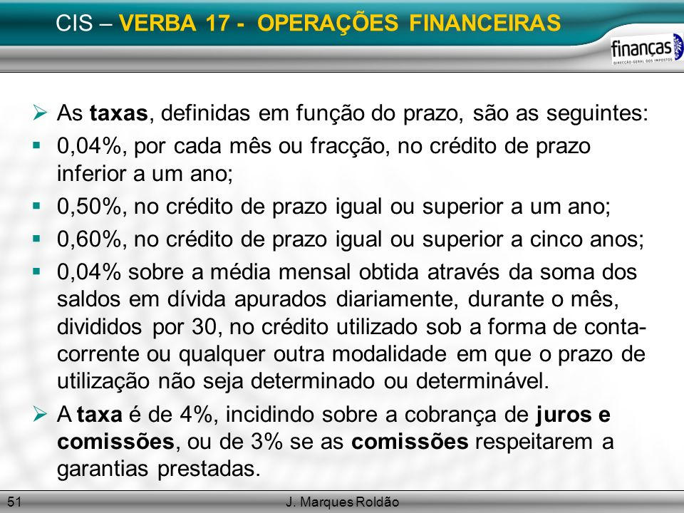 J. Marques Roldão51 CIS – VERBA 17 - OPERAÇÕES FINANCEIRAS As taxas, definidas em função do prazo, são as seguintes: 0,04%, por cada mês ou fracção, n