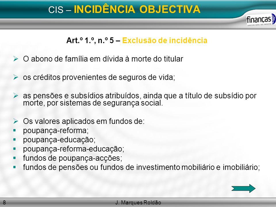 J. Marques Roldão8 CIS – INCIDÊNCIA OBJECTIVA Art.º 1.º, n.º 5 – Exclusão de incidência O abono de família em dívida à morte do titular os créditos pr