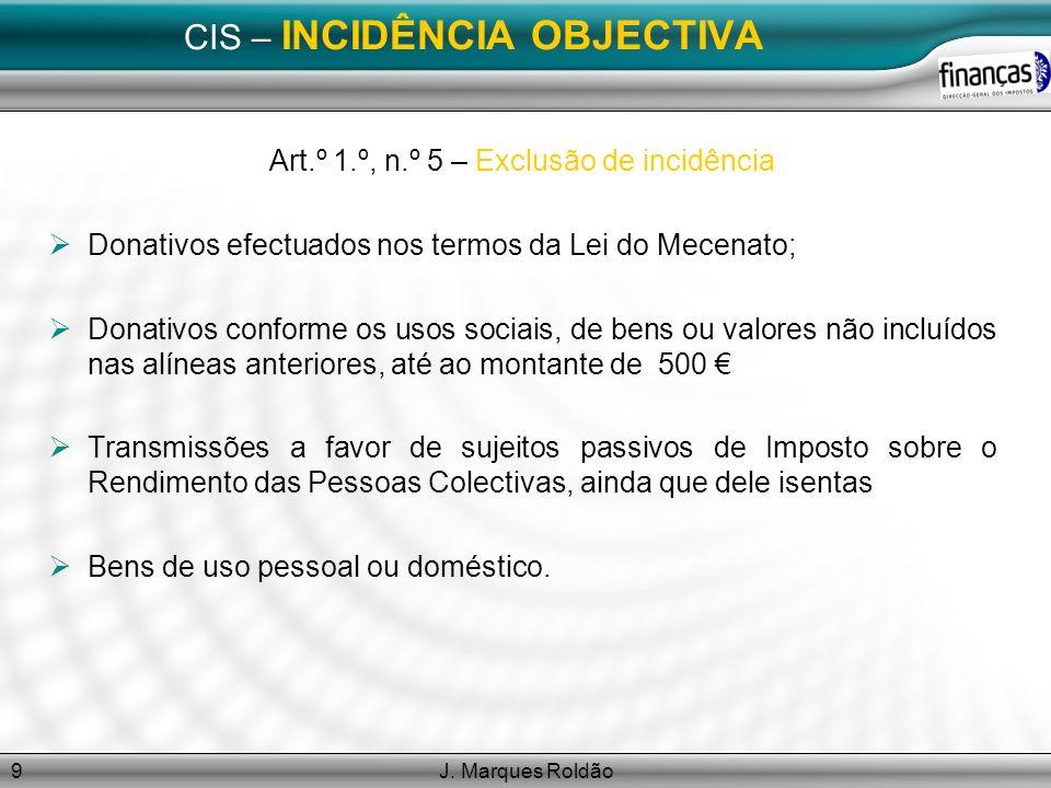 J. Marques Roldão9 CIS – INCIDÊNCIA OBJECTIVA Art.º 1.º, n.º 5 – Exclusão de incidência Donativos efectuados nos termos da Lei do Mecenato; Donativos