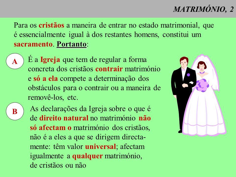 MATRIMÓNIO, 3 O matrimónio é: - a união = consentimento interior e exterior pelo qual se contrai o matrimónio (in fieri); e vínculo permanente que nasce deste contrato (in facto esse) - marital= entregando e recebendo o direito mútuo da união física que por si é apta para gerar a prole - de um homem e uma mulher, = unidade do matrimonio (um com uma) - entre personas legítimas, - formando uma comuni- dade indivisa de vida.