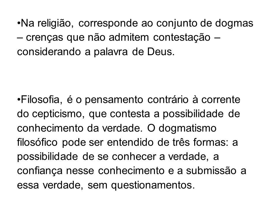 Na religião, corresponde ao conjunto de dogmas – crenças que não admitem contestação – considerando a palavra de Deus. Filosofia, é o pensamento contr