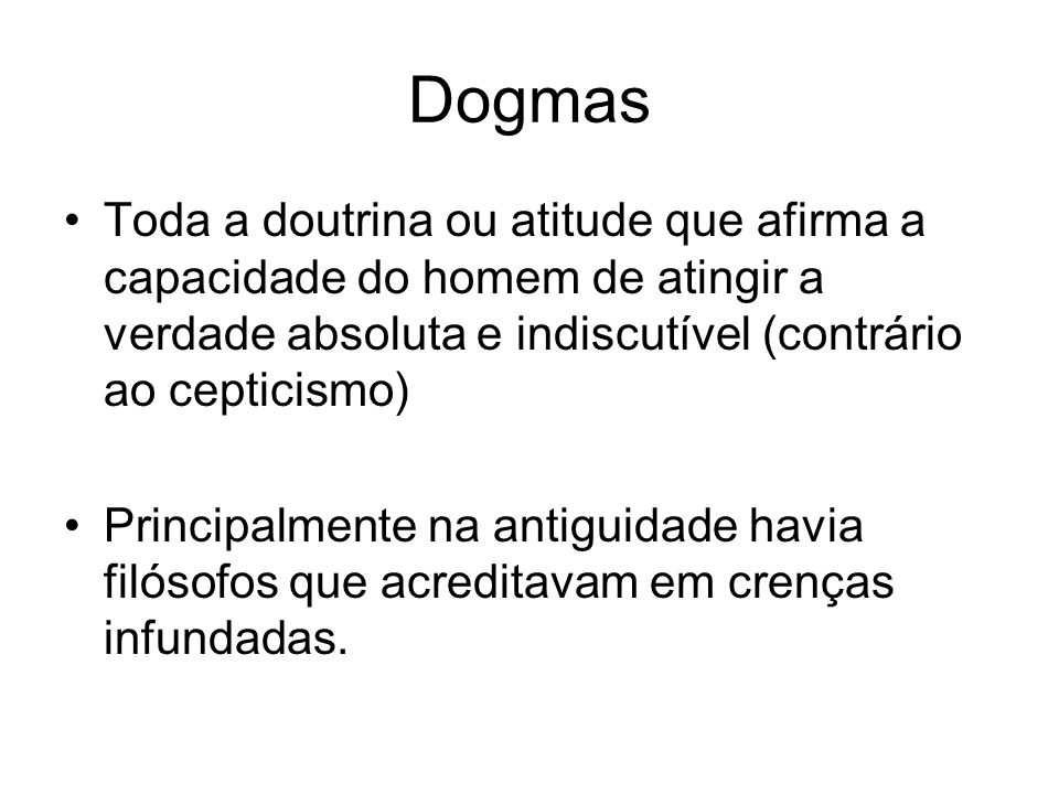 Dogmas Toda a doutrina ou atitude que afirma a capacidade do homem de atingir a verdade absoluta e indiscutível (contrário ao cepticismo) Principalmen