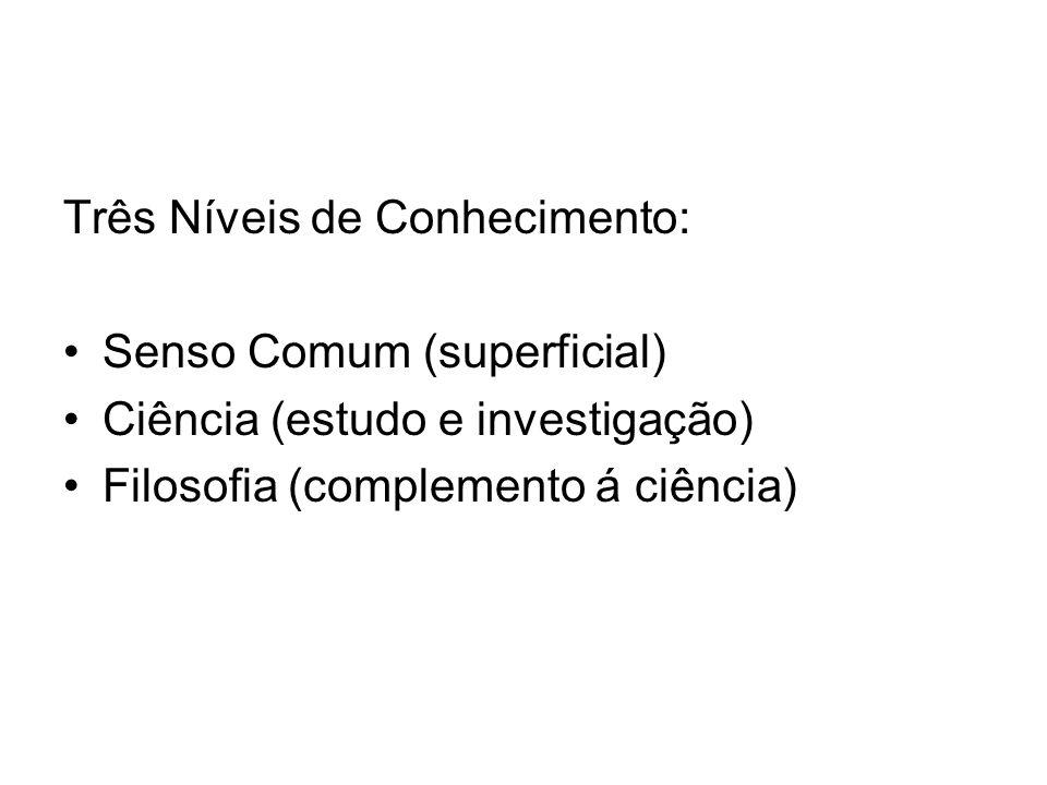 Três Níveis de Conhecimento: Senso Comum (superficial) Ciência (estudo e investigação) Filosofia (complemento á ciência)