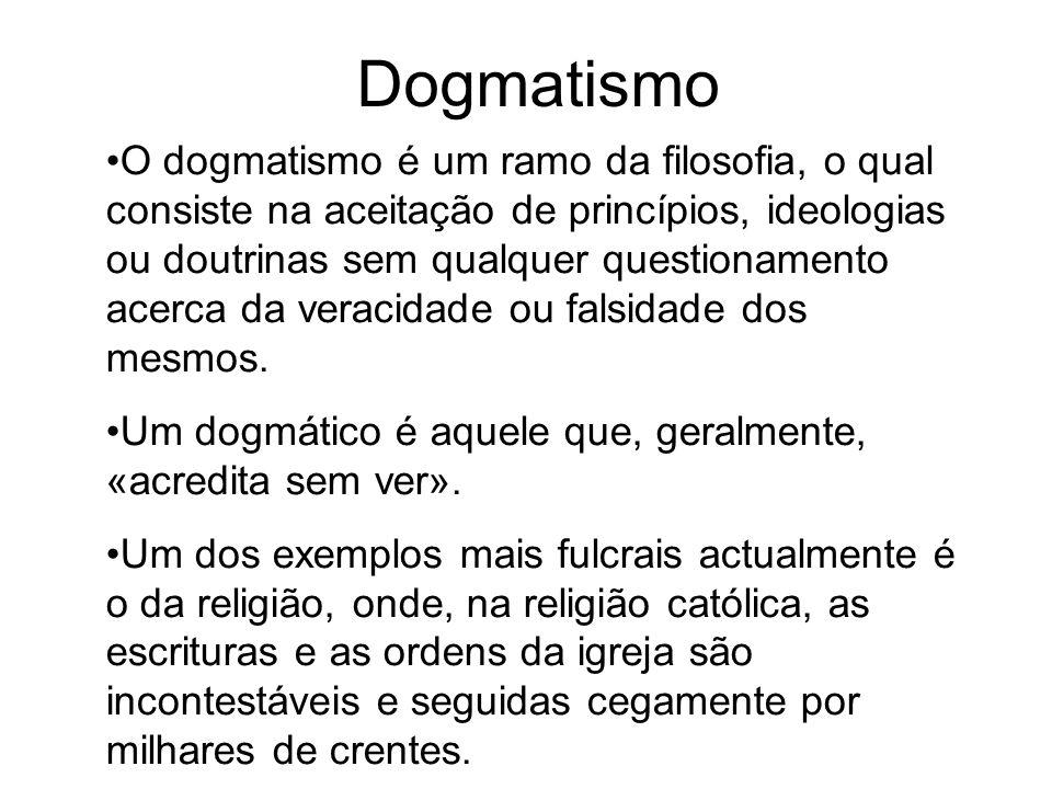 Dogmatismo O dogmatismo é um ramo da filosofia, o qual consiste na aceitação de princípios, ideologias ou doutrinas sem qualquer questionamento acerca