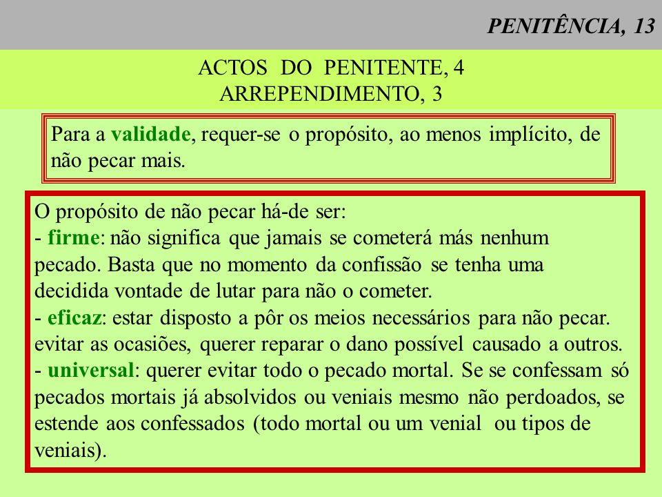 PENITÊNCIA, 13 ACTOS DO PENITENTE, 4 ARREPENDIMENTO, 3 Para a validade, requer-se o propósito, ao menos implícito, de não pecar mais. O propósito de n