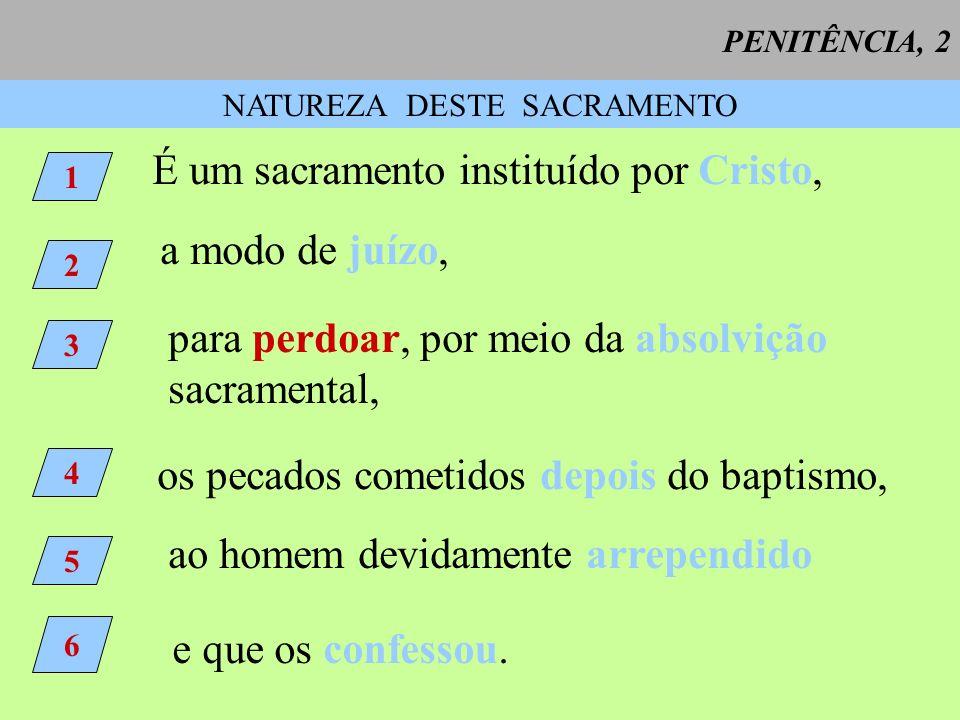 PENITÊNCIA, 2 NATUREZA DESTE SACRAMENTO 1 É um sacramento instituído por Cristo, 2 a modo de juízo, 3 para perdoar, por meio da absolvição sacramental
