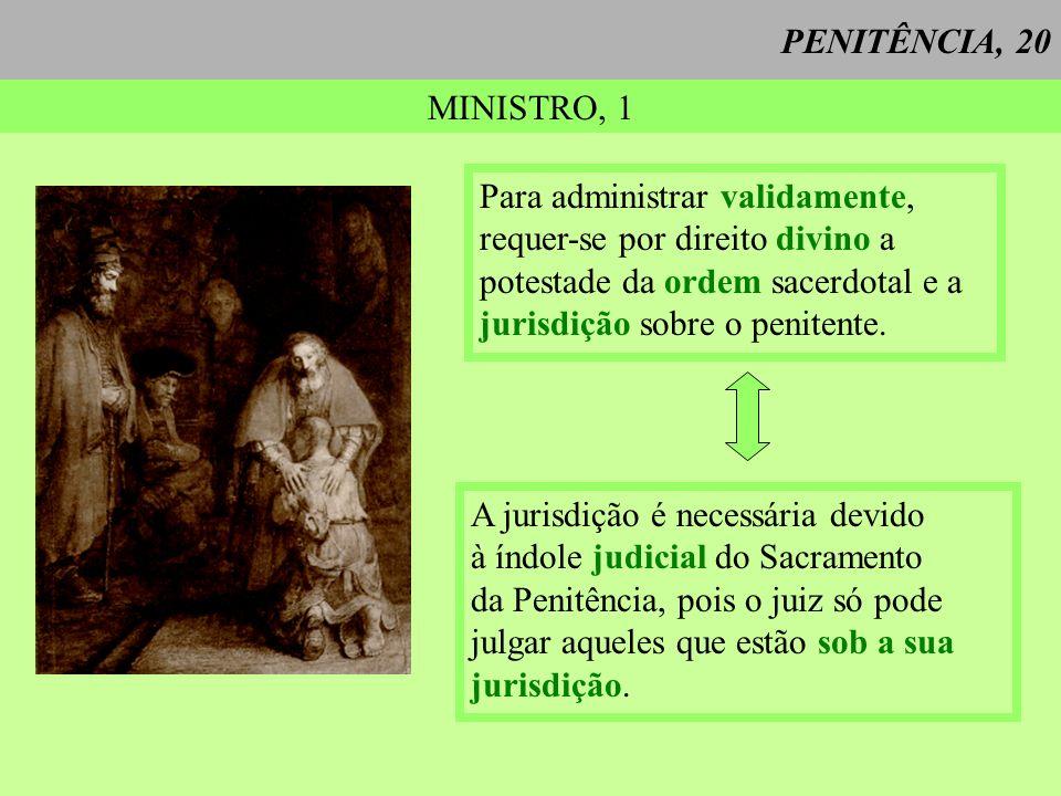 PENITÊNCIA, 20 MINISTRO, 1 Para administrar validamente, requer-se por direito divino a potestade da ordem sacerdotal e a jurisdição sobre o penitente