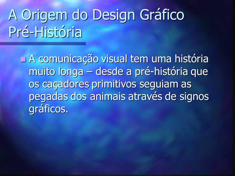 A Origem do Design Gráfico Pré-História A comunicação visual tem uma história muito longa – desde a pré-história que os caçadores primitivos seguiam a