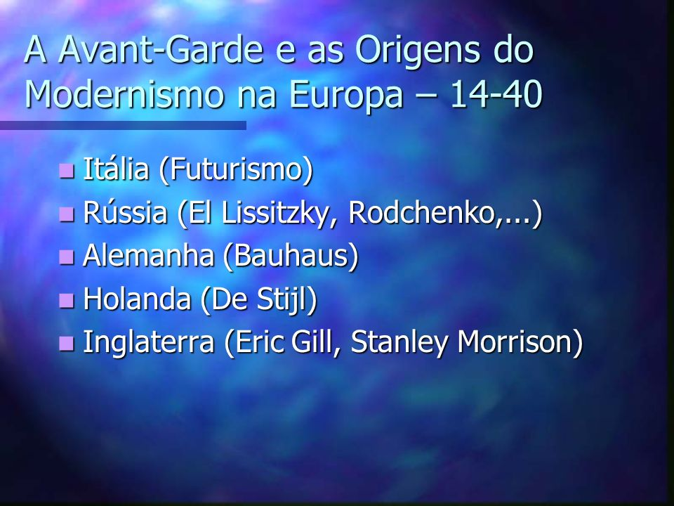 A Avant-Garde e as Origens do Modernismo na Europa – 14-40 Itália (Futurismo) Itália (Futurismo) Rússia (El Lissitzky, Rodchenko,...) Rússia (El Lissi