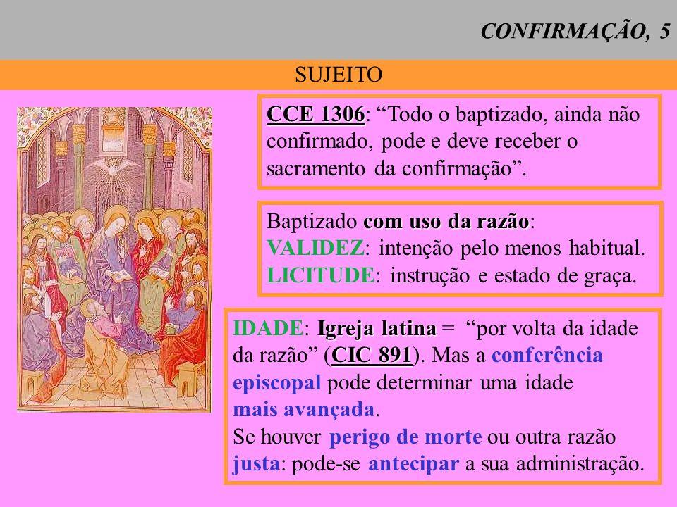 SUJEITO CCE 1306 CCE 1306: Todo o baptizado, ainda não confirmado, pode e deve receber o sacramento da confirmação. com uso da razão Baptizado com uso