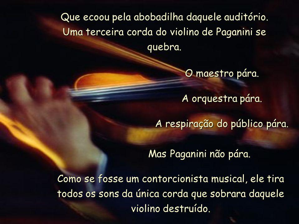 Que ecoou pela abobadilha daquele auditório.Uma terceira corda do violino de Paganini se quebra.