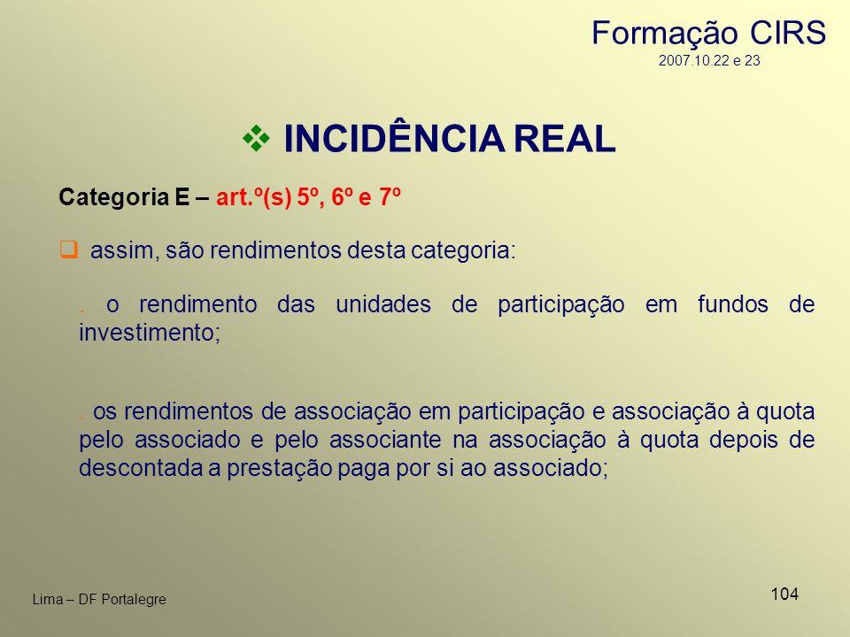 104 Lima – DF Portalegre INCIDÊNCIA REAL Categoria E – art.º(s) 5º, 6º e 7º. o rendimento das unidades de participação em fundos de investimento; assi