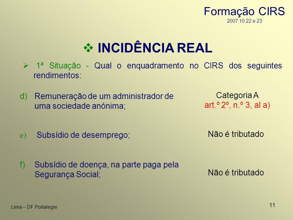 11 Lima – DF Portalegre INCIDÊNCIA REAL 1ª Situação - Qual o enquadramento no CIRS dos seguintes rendimentos: Não é tributado f)Subsídio de doença, na