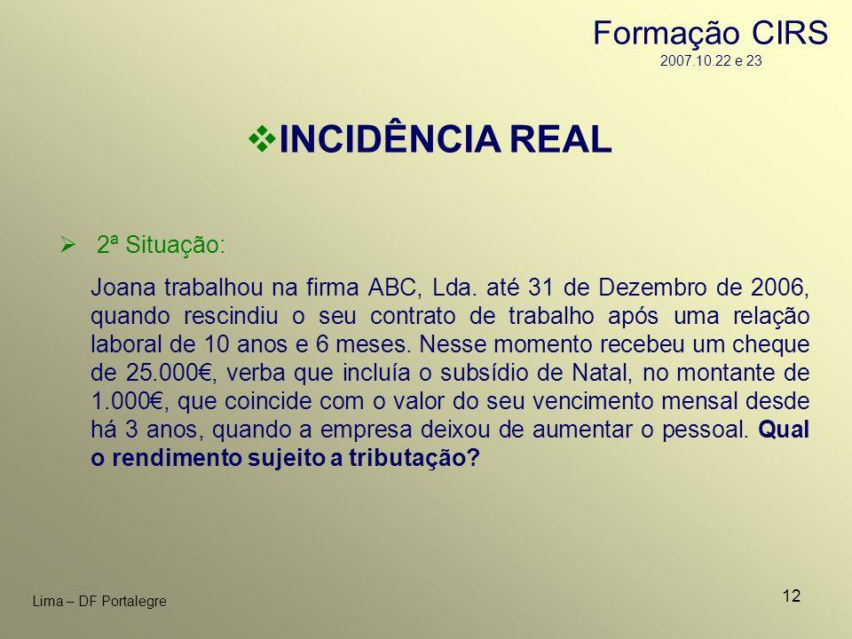 12 Lima – DF Portalegre INCIDÊNCIA REAL 2ª Situação: Joana trabalhou na firma ABC, Lda. até 31 de Dezembro de 2006, quando rescindiu o seu contrato de