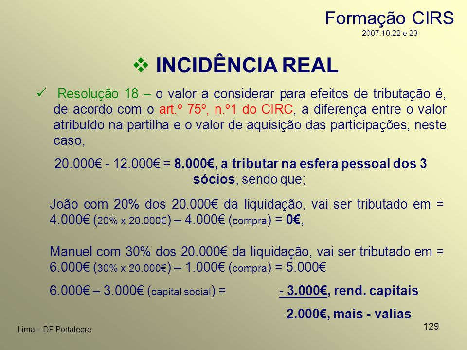 129 Lima – DF Portalegre INCIDÊNCIA REAL João com 20% dos 20.000 da liquidação, vai ser tributado em = 4.000 ( 20% x 20.000 ) – 4.000 ( compra ) = 0,