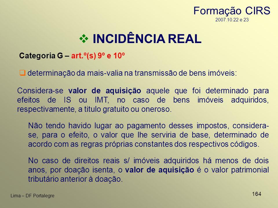 164 Lima – DF Portalegre INCIDÊNCIA REAL Categoria G – art.º(s) 9º e 10º Considera-se valor de aquisição aquele que foi determinado para efeitos de IS