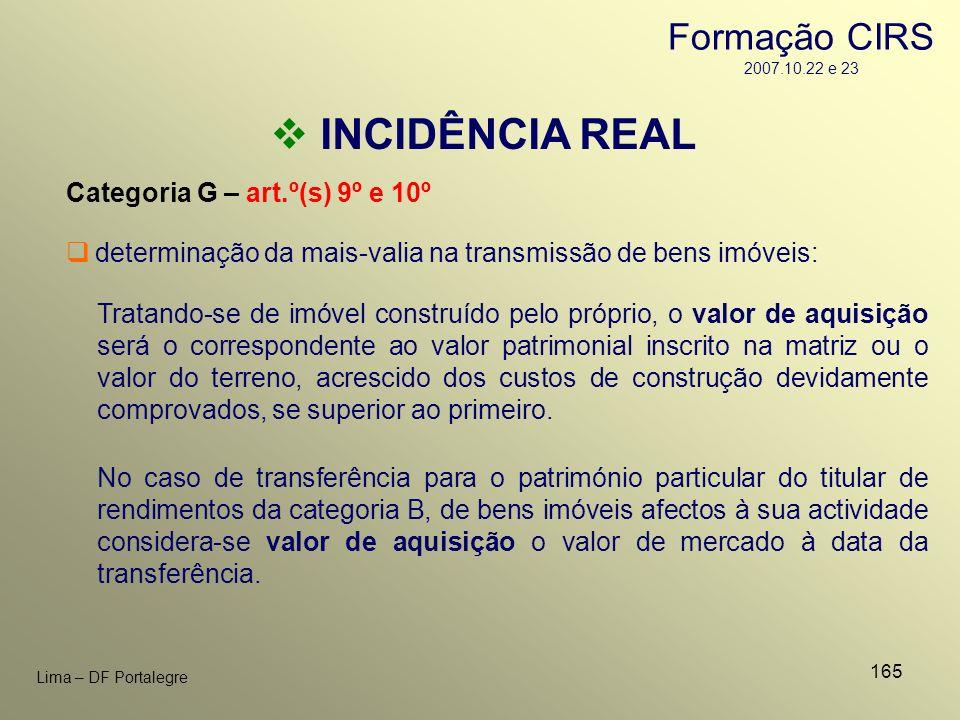 165 Lima – DF Portalegre INCIDÊNCIA REAL Categoria G – art.º(s) 9º e 10º Tratando-se de imóvel construído pelo próprio, o valor de aquisição será o co
