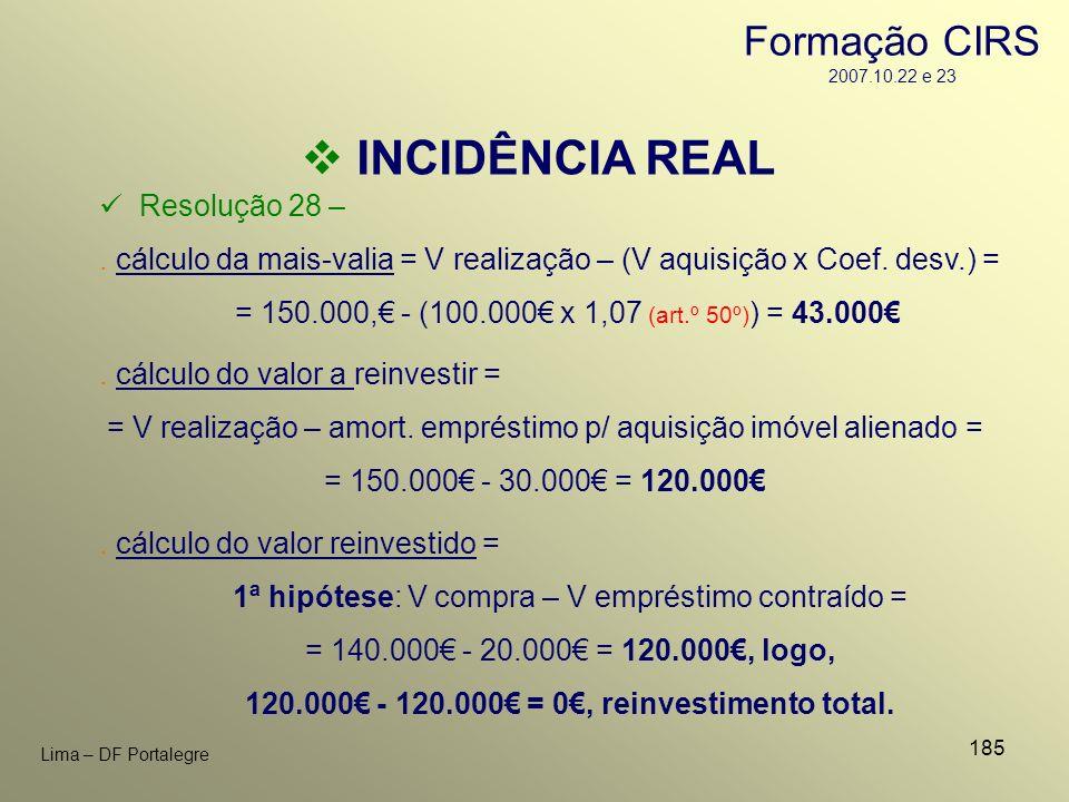 185 Lima – DF Portalegre INCIDÊNCIA REAL Resolução 28 –. cálculo da mais-valia = V realização – (V aquisição x Coef. desv.) = = 150.000, - (100.000 x