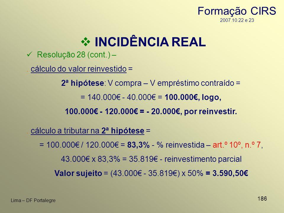 186 Lima – DF Portalegre INCIDÊNCIA REAL Resolução 28 (cont.) –. cálculo do valor reinvestido = 2ª hipótese: V compra – V empréstimo contraído = = 140