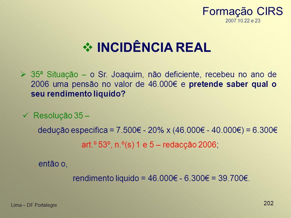202 Lima – DF Portalegre INCIDÊNCIA REAL 35ª Situação – o Sr. Joaquim, não deficiente, recebeu no ano de 2006 uma pensão no valor de 46.000 e pretende