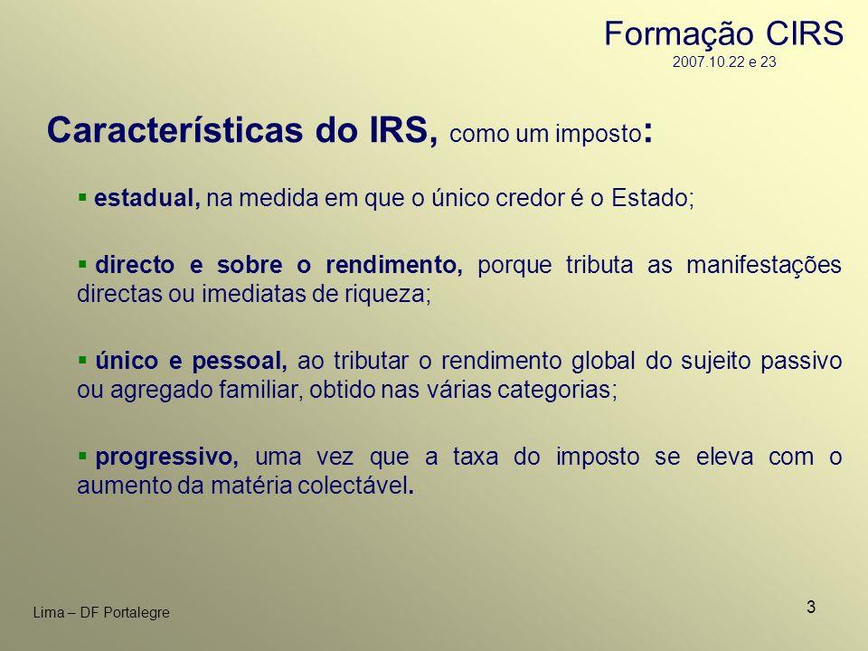 3 Lima – DF Portalegre Características do IRS, como um imposto : estadual, na medida em que o único credor é o Estado; directo e sobre o rendimento, p