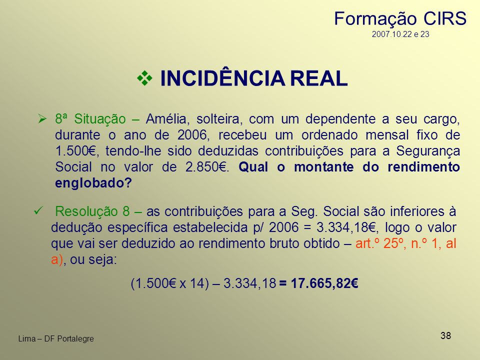 38 Lima – DF Portalegre INCIDÊNCIA REAL 8ª Situação – Amélia, solteira, com um dependente a seu cargo, durante o ano de 2006, recebeu um ordenado mens