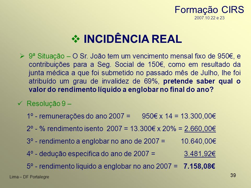 39 Lima – DF Portalegre INCIDÊNCIA REAL 9ª Situação – O Sr. João tem um vencimento mensal fixo de 950, e contribuições para a Seg. Social de 150, como