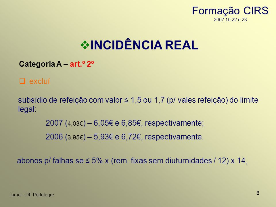 8 Lima – DF Portalegre INCIDÊNCIA REAL Categoria A – art.º 2º subsídio de refeição com valor 1,5 ou 1,7 (p/ vales refeição) do limite legal: 2007 ( 4,