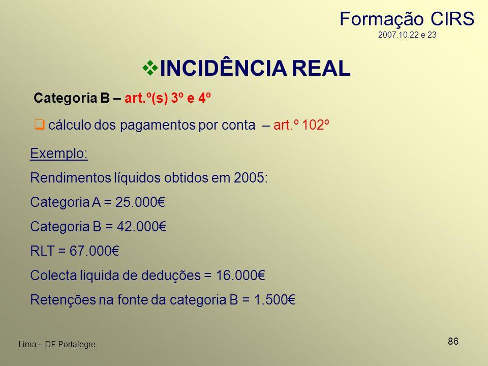 86 Lima – DF Portalegre INCIDÊNCIA REAL Categoria B – art.º(s) 3º e 4º Exemplo: Rendimentos líquidos obtidos em 2005: Categoria A = 25.000 Categoria B